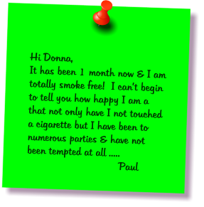 Hi Donna, It has been 1 month now & I am totally smoke free!  I can't begin to tell you how happy I am a that not only have I not touched a cigarette but I have been to numerous parties & have not been tempted at all .....                 Paul